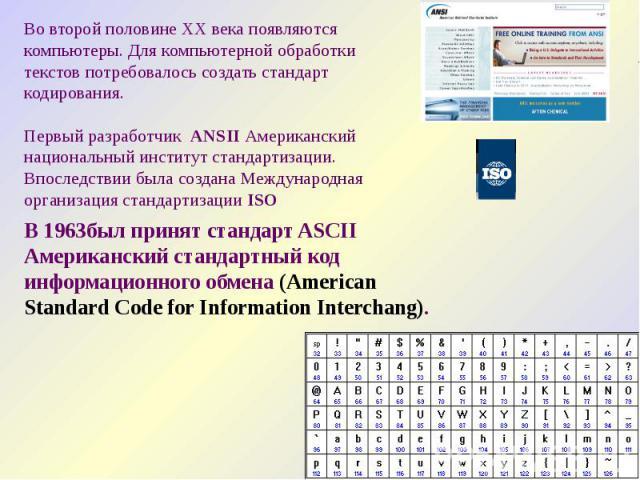Во второй половине XX века появляются компьютеры. Для компьютерной обработки текстов потребовалось создать стандарт кодирования. Первый разработчик ANSII Американский национальный институт стандартизации. Впоследствии была создана Международная орга…