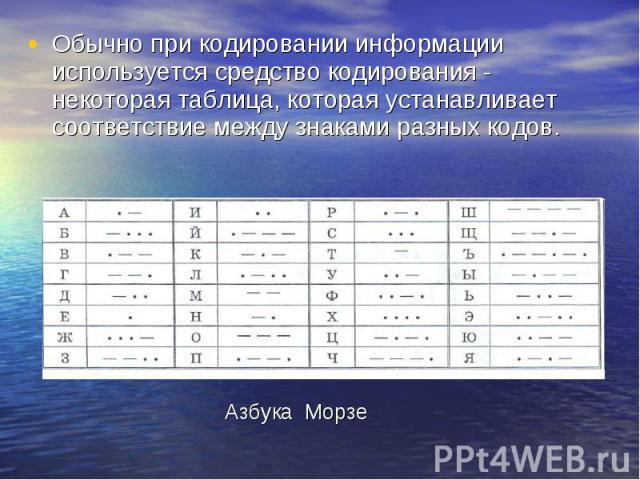 Обычно при кодировании информации используется средство кодирования - некоторая таблица, которая устанавливает соответствие между знаками разных кодов. Обычно при кодировании информации используется средство кодирования - некоторая таблица, которая …