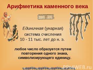 Единичная (унарная) система счисления 10 - 11 тыс. лет до н. э. любое число обра