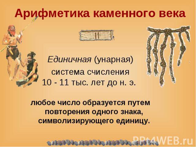 Единичная (унарная) система счисления 10 - 11 тыс. лет до н. э. любое число образуется путем повторения одного знака, символизирующего единицу.