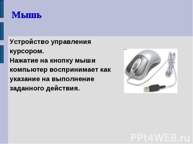 Устройство управления курсором. Устройство управления курсором. Нажатие на кнопку мыши компьютер воспринимает как указание на выполнение заданного действия.