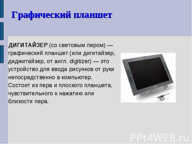 ДИГИТАЙЗЕР (со световым пером) — графический планшет (или дигитайзер, диджитайзер, от англ. digitizer) — это устройство для ввода рисунков от руки непосредственно в компьютер. Состоит из пера и плоского планшета, чувствительного к нажатию или близос…