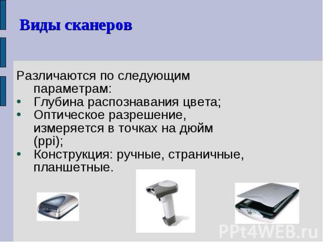 Различаются по следующим параметрам: Различаются по следующим параметрам: Глубина распознавания цвета; Оптическое разрешение, измеряется в точках на дюйм (ppi); Конструкция: ручные, страничные, планшетные.