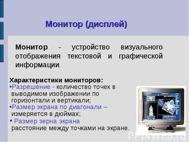 Характеристики мониторов: Характеристики мониторов: Разрешение - количество точек в выводимом изображении по горизонтали и вертикали; Размер экрана по диагонали – измеряется в дюймах; Размер зерна экрана расстояние между точками на экране.