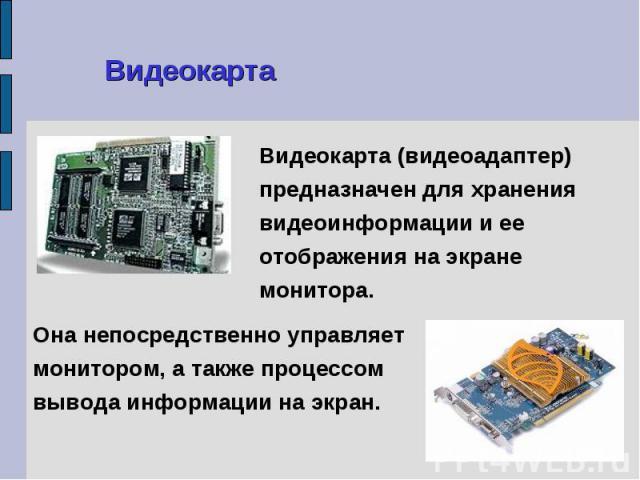 Видеокарта (видеоадаптер) предназначен для хранения видеоинформации и ее отображения на экране монитора. Видеокарта (видеоадаптер) предназначен для хранения видеоинформации и ее отображения на экране монитора.