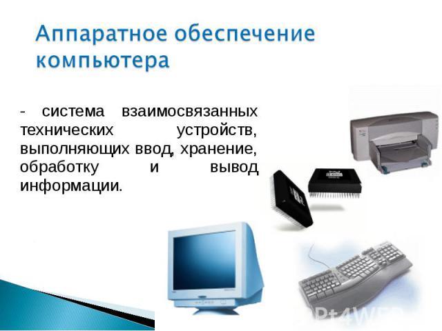 - система взаимосвязанных технических устройств, выполняющих ввод, хранение, обработку и вывод информации. - система взаимосвязанных технических устройств, выполняющих ввод, хранение, обработку и вывод информации.