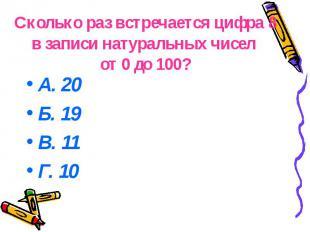Сколько раз встречается цифра 8 в записи натуральных чисел от 0 до 100? А. 20 Б.