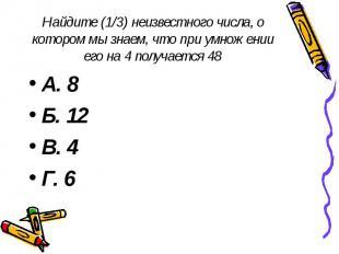 Найдите (1/3) неизвестного числа, о котором мы знаем, что при умножении его на 4