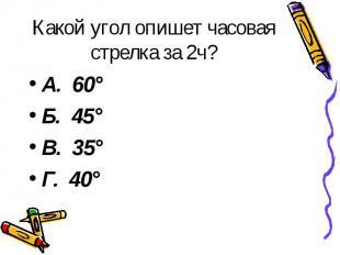 Какой угол опишет часовая стрелка за 2ч? А. 60° Б. 45° В. 35° Г. 40°