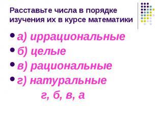Расставьте числа в порядке изучения их в курсе математики а) иррациональные б) ц