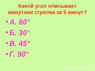 Какой угол описывает минутная стрелка за 5 минут? А. 60° Б. 30° В. 45° Г. 90°