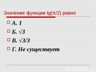 Значение функции tg(π/2) равно А. 1 Б. √3 В. √3/3 Г. Не существует