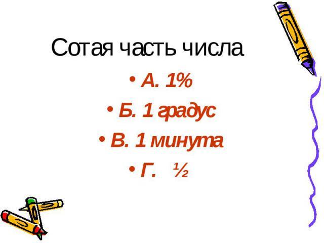 Сотая часть числа А. 1% Б. 1 градус В. 1 минута Г. ½