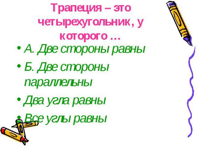 Трапеция – это четырехугольник, у которого … А. Две стороны равны Б. Две стороны параллельны Два угла равны Все углы равны