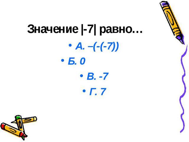 Значение |-7| равно… А. –(-(-7)) Б. 0 В. -7 Г. 7