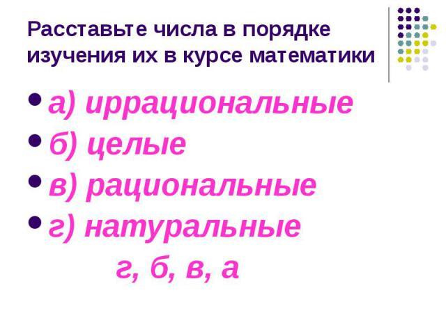 Расставьте числа в порядке изучения их в курсе математики а) иррациональные б) целые в) рациональные г) натуральные г, б, в, а
