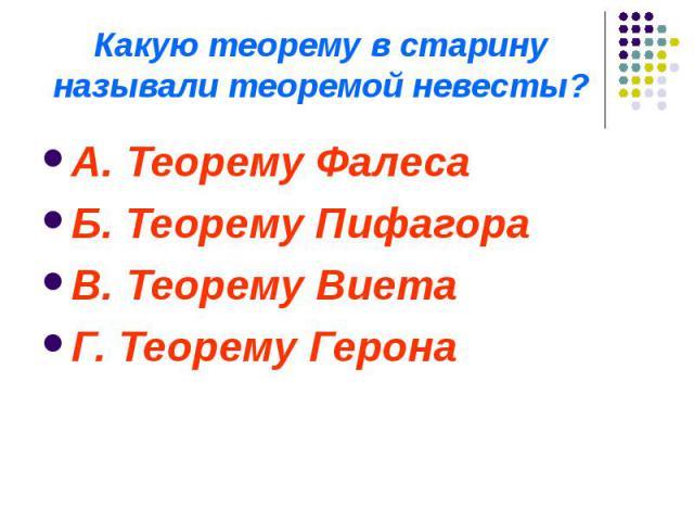 Какую теорему в старину называли теоремой невесты? А. Теорему Фалеса Б. Теорему Пифагора В. Теорему Виета Г. Теорему Герона