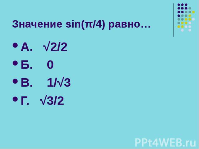 Значение sin(π/4) равно… А. √2/2 Б. 0 В. 1/√3 Г. √3/2