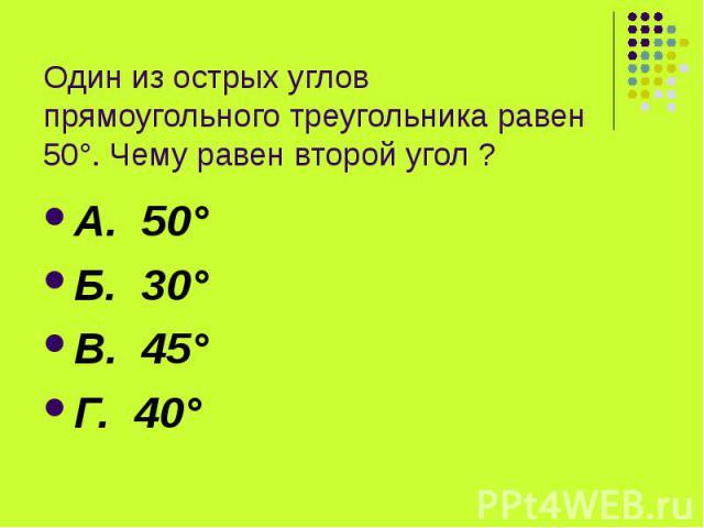 Один из острых углов прямоугольного треугольника равен 50°. Чему равен второй угол ? А. 50° Б. 30° В. 45° Г. 40°