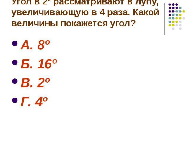 Угол в 2º рассматривают в лупу, увеличивающую в 4 раза. Какой величины покажется угол? А. 8º Б. 16º В. 2º Г. 4º