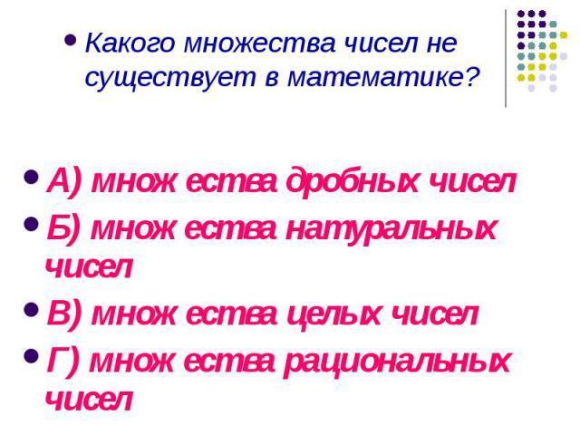 Какого множества чисел не существует в математике? Какого множества чисел не существует в математике?