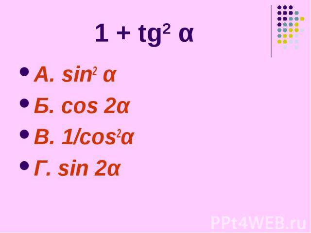 1 + tg2 α А. sin2 α Б. cos 2α В. 1/cos2α Г. sin 2α