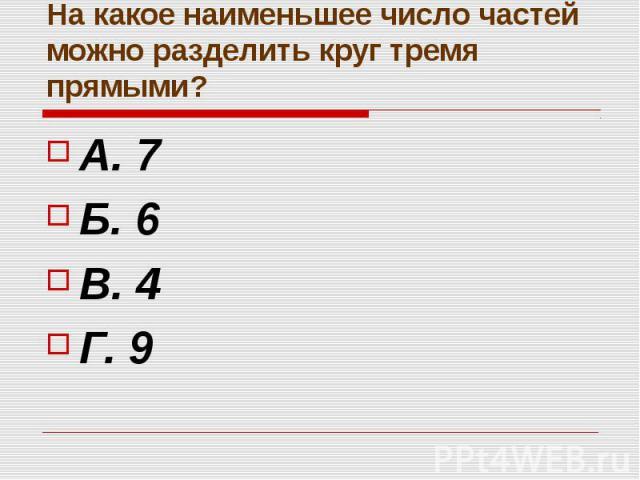 На какое наименьшее число частей можно разделить круг тремя прямыми? А. 7 Б. 6 В. 4 Г. 9
