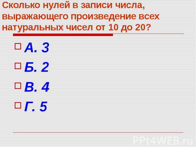 Сколько нулей в записи числа, выражающего произведение всех натуральных чисел от 10 до 20? А. 3 Б. 2 В. 4 Г. 5