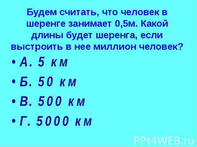 Будем считать, что человек в шеренге занимает 0,5м. Какой длины будет шеренга, если выстроить в нее миллион человек? А. 5 км Б. 50 км В. 500 км Г. 5000 км