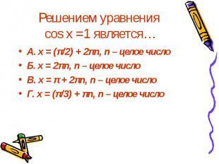 Решением уравнения cos x =1 является… А. x = (π/2) + 2πn, n – целое число Б. x =