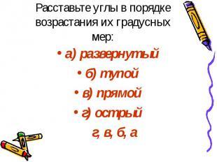 Расставьте углы в порядке возрастания их градусных мер: а) развернутый б) тупой