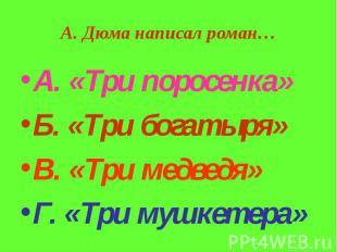 А. Дюма написал роман… А. «Три поросенка» Б. «Три богатыря» В. «Три медведя» Г.