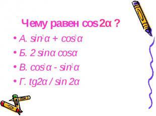 Чему равен cos 2α ? А. sin2 α + cos2 α Б. 2 sin α cos α В. cos2 α - sin2 α Г. tg