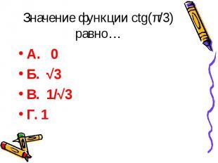 Значение функции ctg(π/3) равно… А. 0 Б. √3 В. 1/√3 Г. 1