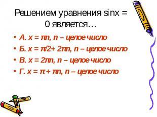 Решением уравнения sinx = 0 является… А. x = πn, n – целое число Б. x = π/2+ 2πn