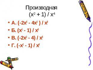 Производная (х2 + 1) / х4 А. (-2х5 - 4х3 ) / х8 Б. (х2 - 1) / х8 В. (-2х2 - 4) /