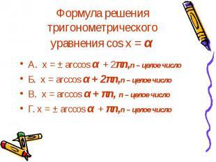 Формула решения тригонометрического уравнения cos x = α А. х = ± arccos α + 2πn,