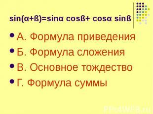 sin(α+ß)=sinα cosß+ cosα sinß А. Формула приведения Б. Формула сложения В. Основ