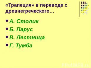 «Трапеция» в переводе с древнегреческого… А. Столик Б. Парус В. Лестница Г. Тумб