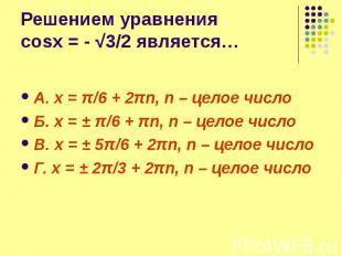 Решением уравнения cosx = - √3/2 является… А. x = π/6 + 2πn, n – целое число Б.