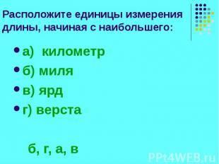 Расположите единицы измерения длины, начиная с наибольшего: а) километр б) миля