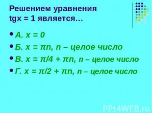 Решением уравнения tgx = 1 является… А. x = 0 Б. x = πn, n – целое число В. x =