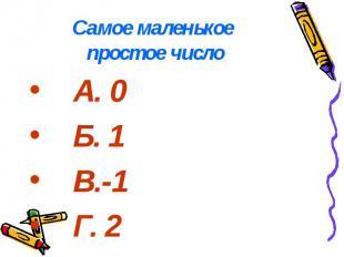 Самое маленькое простое число А. 0 Б. 1 В.-1 Г. 2