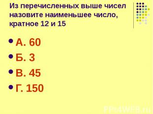 Из перечисленных выше чисел назовите наименьшее число, кратное 12 и 15 А. 60 Б.
