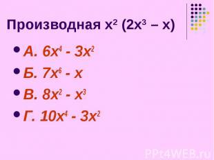 Производная х2 (2х3 – х) А. 6х4 - 3х2 Б. 7х6 - х В. 8х2 - х3 Г. 10х4 - 3х2