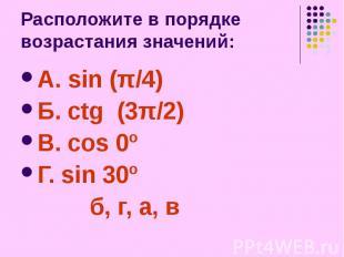 Расположите в порядке возрастания значений: А. sin (π/4) Б. ctg (3π/2) В. cos 0º