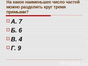 На какое наименьшее число частей можно разделить круг тремя прямыми? А. 7 Б. 6 В