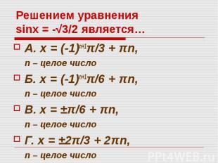 Решением уравнения sinx = -√3/2 является… А. x = (-1)n+1π/3 + πn, n – целое числ