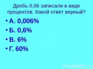 Дробь 0,06 записали в виде процентов. Какой ответ верный? А. 0,006% Б. 0,6% В. 6