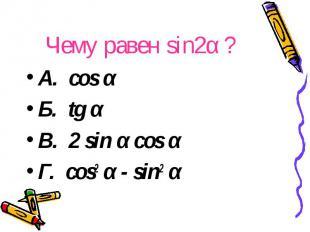 Чему равен sin2α ? A. cos α Б. tg α В. 2 sin α cos α Г. cos2 α - sin2 α